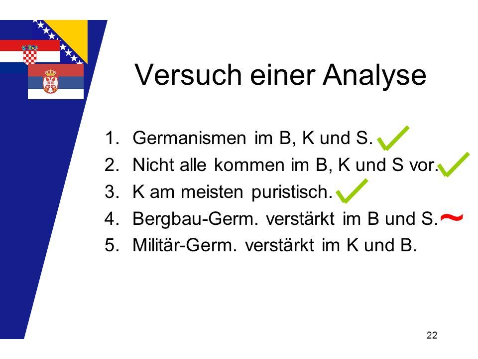 22 Versuch einer Analyse 1.Germanismen im B, K und S. 2.Nicht alle kommen im B, K und S vor. 3.K am meisten puristisch. 4.Bergbau-Germ. verstärkt im B