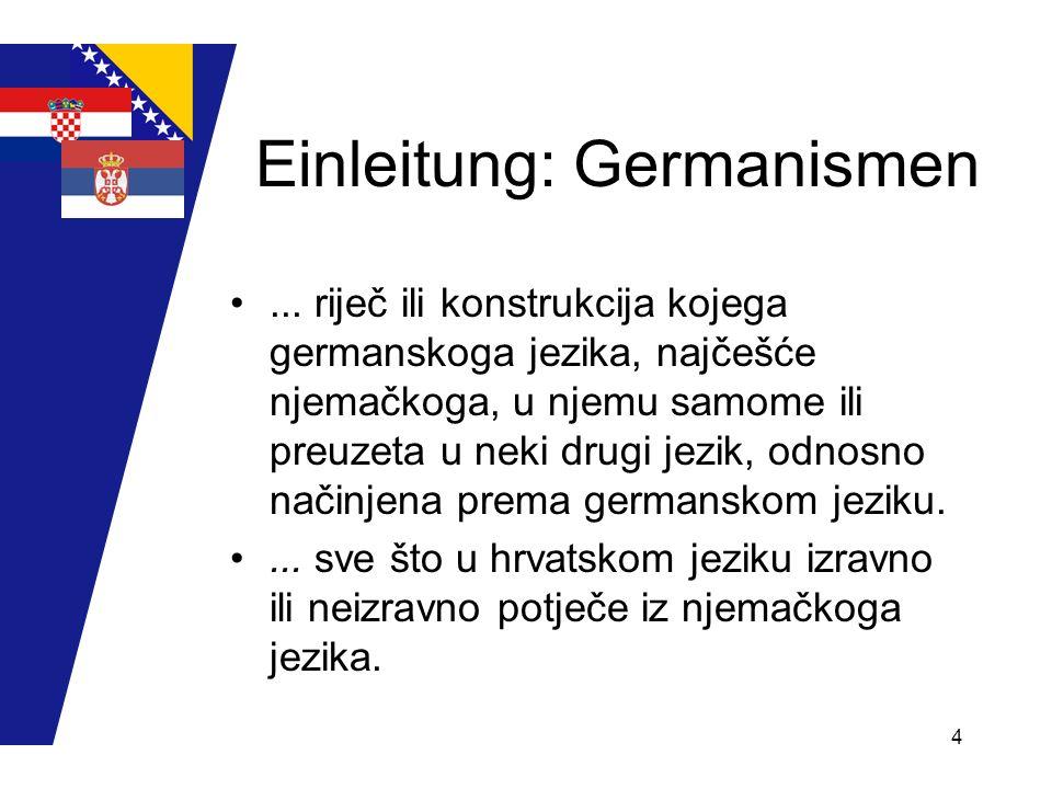 4 Einleitung: Germanismen... riječ ili konstrukcija kojega germanskoga jezika, najčešće njemačkoga, u njemu samome ili preuzeta u neki drugi jezik, od