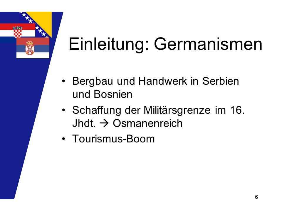 6 Einleitung: Germanismen Bergbau und Handwerk in Serbien und Bosnien Schaffung der Militärsgrenze im 16. Jhdt. Osmanenreich Tourismus-Boom