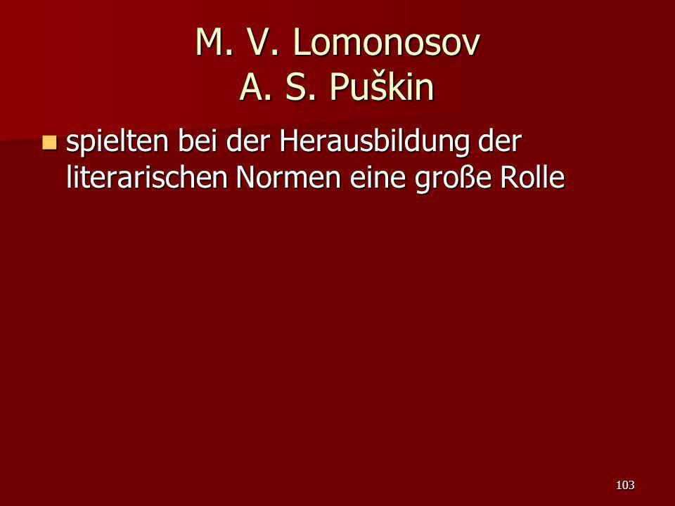 103 M. V. Lomonosov A. S. Puškin spielten bei der Herausbildung der literarischen Normen eine große Rolle spielten bei der Herausbildung der literaris