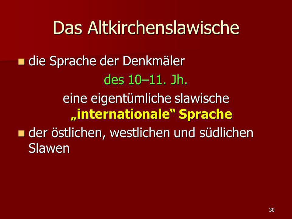 30 Das Altkirchenslawische die Sprache der Denkmäler die Sprache der Denkmäler des 10–11. Jh. eine eigentümliche slawische internationale Sprache der