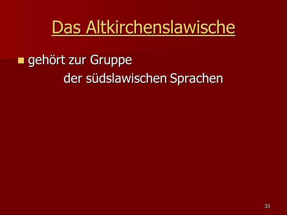 33 Das Altkirchenslawische Das Altkirchenslawische gehört zur Gruppe gehört zur Gruppe der südslawischen Sprachen