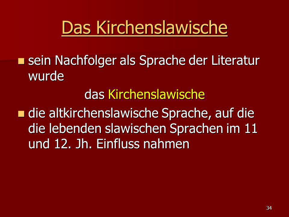34 Das Kirchenslawische Das Kirchenslawische sein Nachfolger als Sprache der Literatur wurde sein Nachfolger als Sprache der Literatur wurde das Kirch