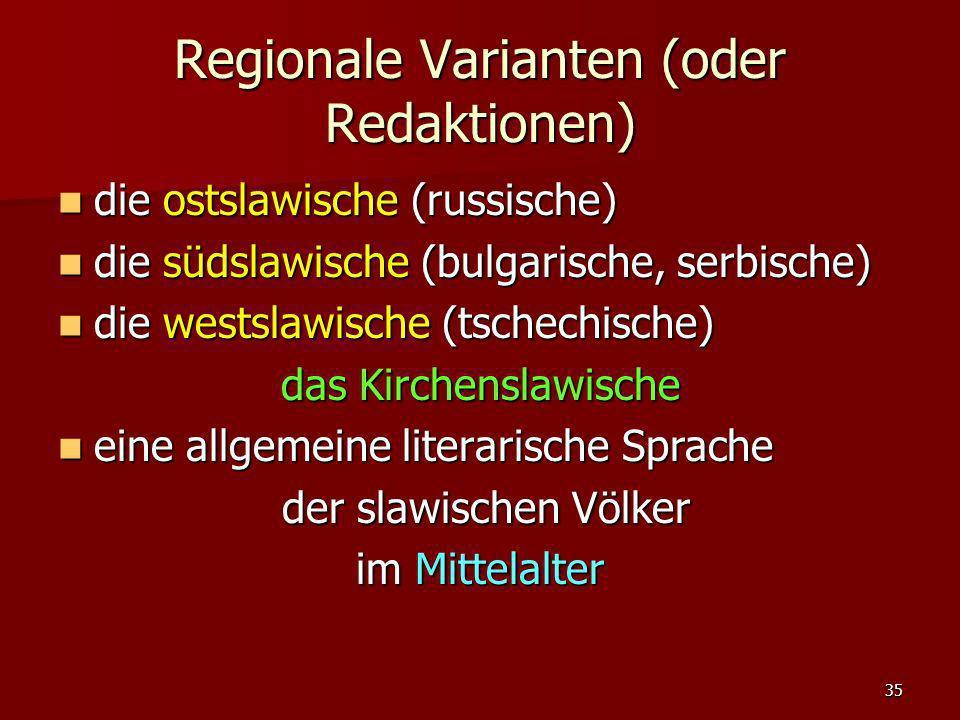 35 Regionale Varianten (oder Redaktionen) die ostslawische (russische) die ostslawische (russische) die südslawische (bulgarische, serbische) die süds