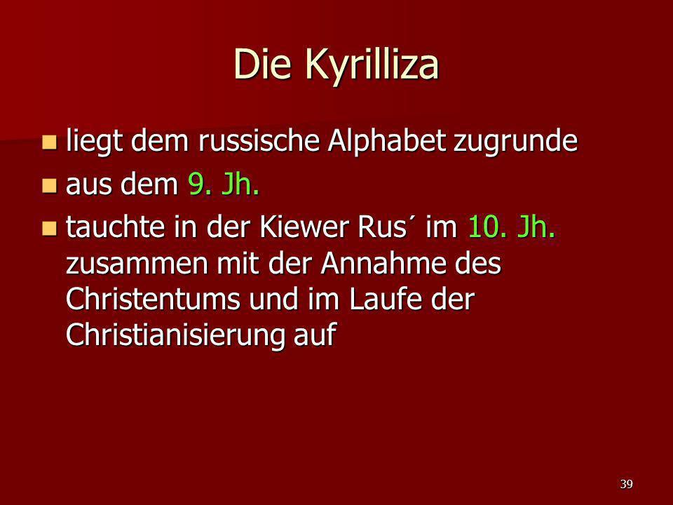 39 Die Kyrilliza liegt dem russische Alphabet zugrunde liegt dem russische Alphabet zugrunde aus dem 9. Jh. aus dem 9. Jh. tauchte in der Kiewer Rus´