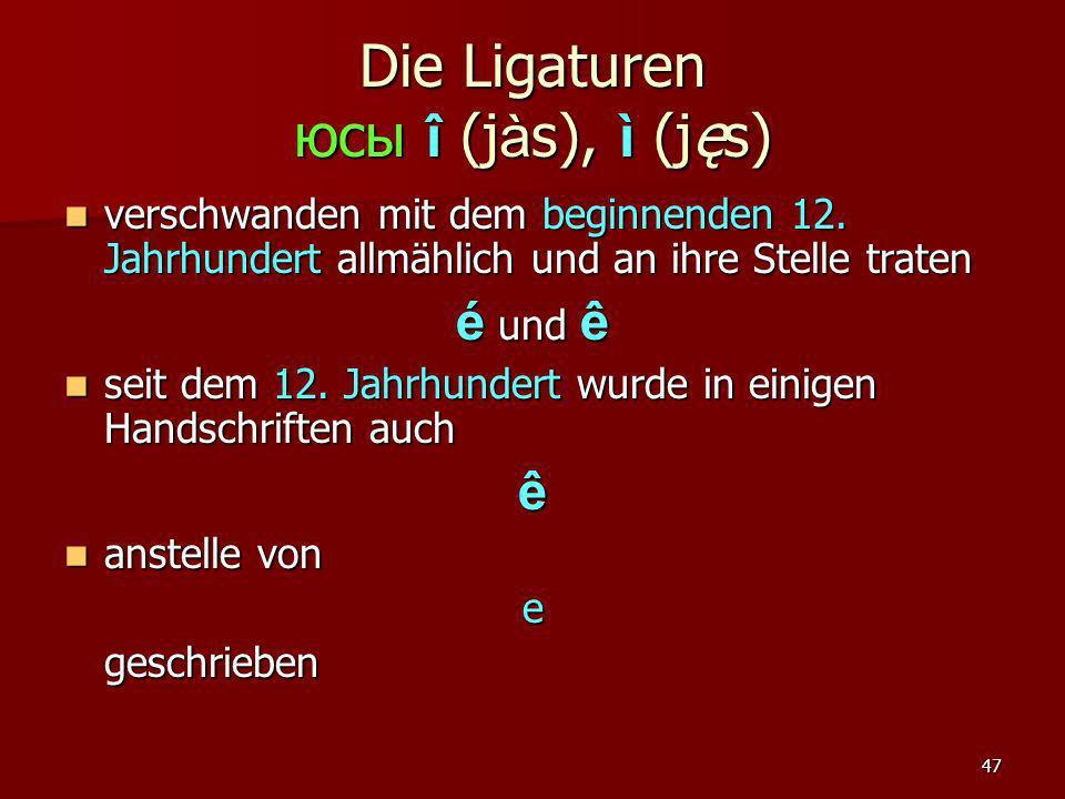 47 Die Ligaturen юсы î (j à s), ì (jęs) verschwanden mit dem beginnenden 12. Jahrhundert allmählich und an ihre Stelle traten verschwanden mit dem beg
