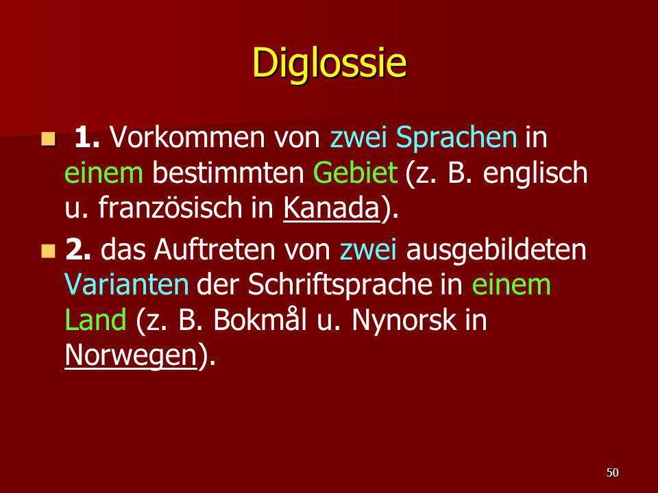 50 Diglossie 1. Vorkommen von zwei Sprachen in einem bestimmten Gebiet (z. B. englisch u. französisch in Kanada). 2. das Auftreten von zwei ausgebilde