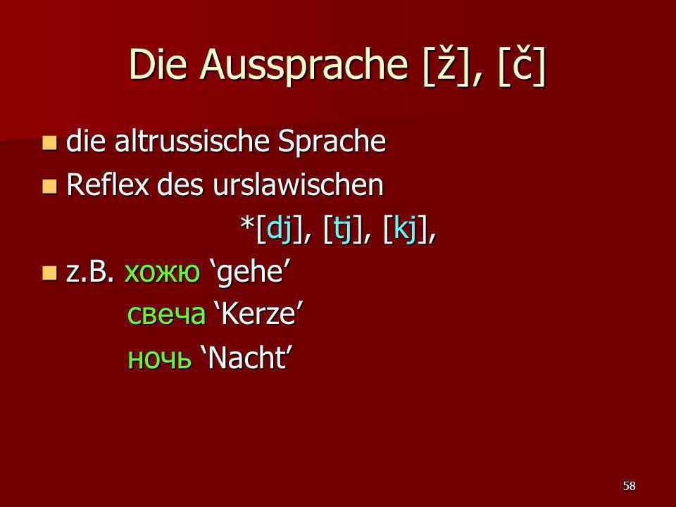 58 Die Aussprache [ž], [č] die altrussische Sprache die altrussische Sprache Reflex des urslawischen Reflex des urslawischen *[dj], [tj], [kj], z.B. х