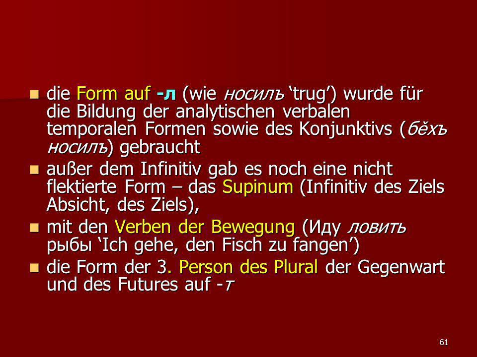 61 die Form auf -л (wie носилъ trug) wurde für die Bildung der analytischen verbalen temporalen Formen sowie des Konjunktivs (б ě хъ носилъ) gebraucht