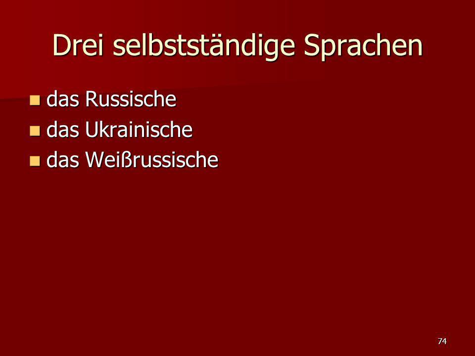 74 Drei selbstständige Sprachen das Russische das Russische das Ukrainische das Ukrainische das Weißrussische das Weißrussische