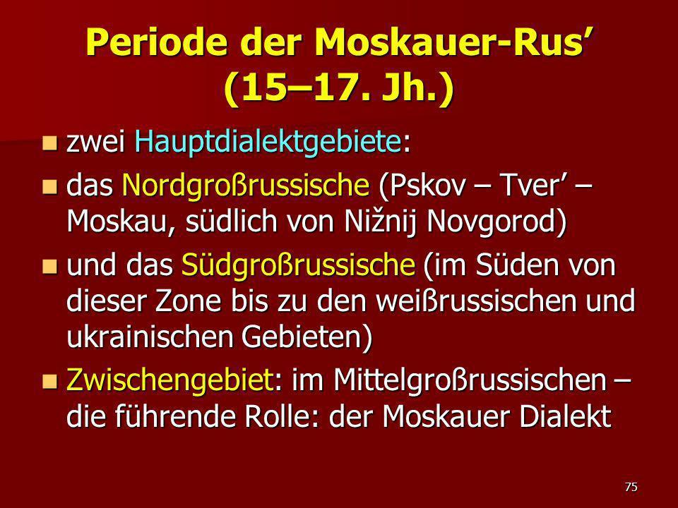 75 Periode der Moskauer-Rus (15–17. Jh.) zwei Hauptdialektgebiete: zwei Hauptdialektgebiete: das Nordgroßrussische (Pskov – Tver – Moskau, südlich von