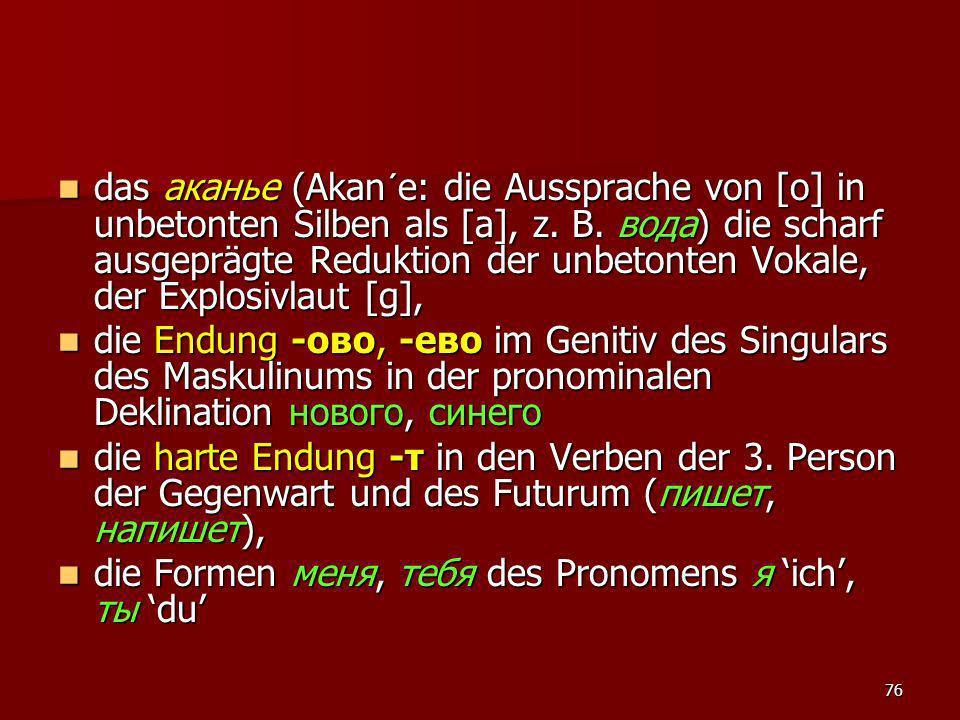 76 das аканье (Akan´e: die Aussprache von [o] in unbetonten Silben als [a], z. B. вода) die scharf ausgeprägte Reduktion der unbetonten Vokale, der Ex