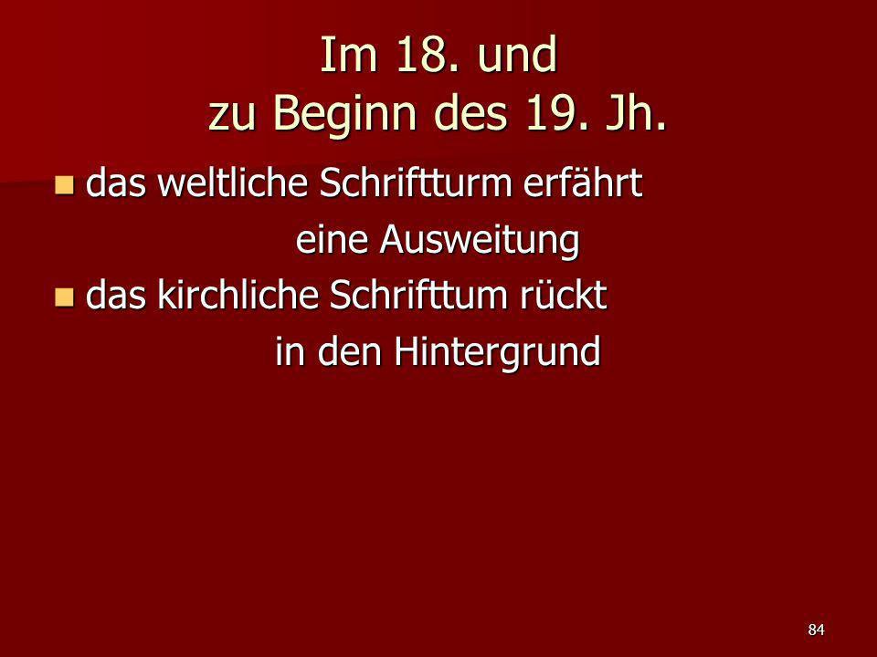 84 Im 18. und zu Beginn des 19. Jh. das weltliche Schriftturm erfährt das weltliche Schriftturm erfährt eine Ausweitung das kirchliche Schrifttum rück
