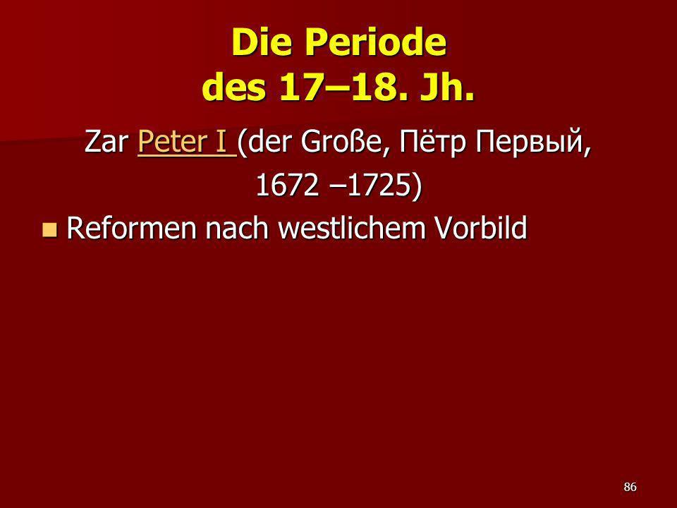 86 Die Periode des 17–18. Jh. Zar Peter I (der Große, Пётр Первый, Peter I Peter I 1672 –1725) Reformen nach westlichem Vorbild Reformen nach westlich