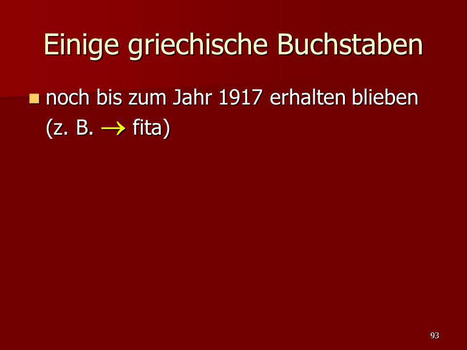 93 Einige griechische Buchstaben noch bis zum Jahr 1917 erhalten blieben (z. B. fita) noch bis zum Jahr 1917 erhalten blieben (z. B. fita)