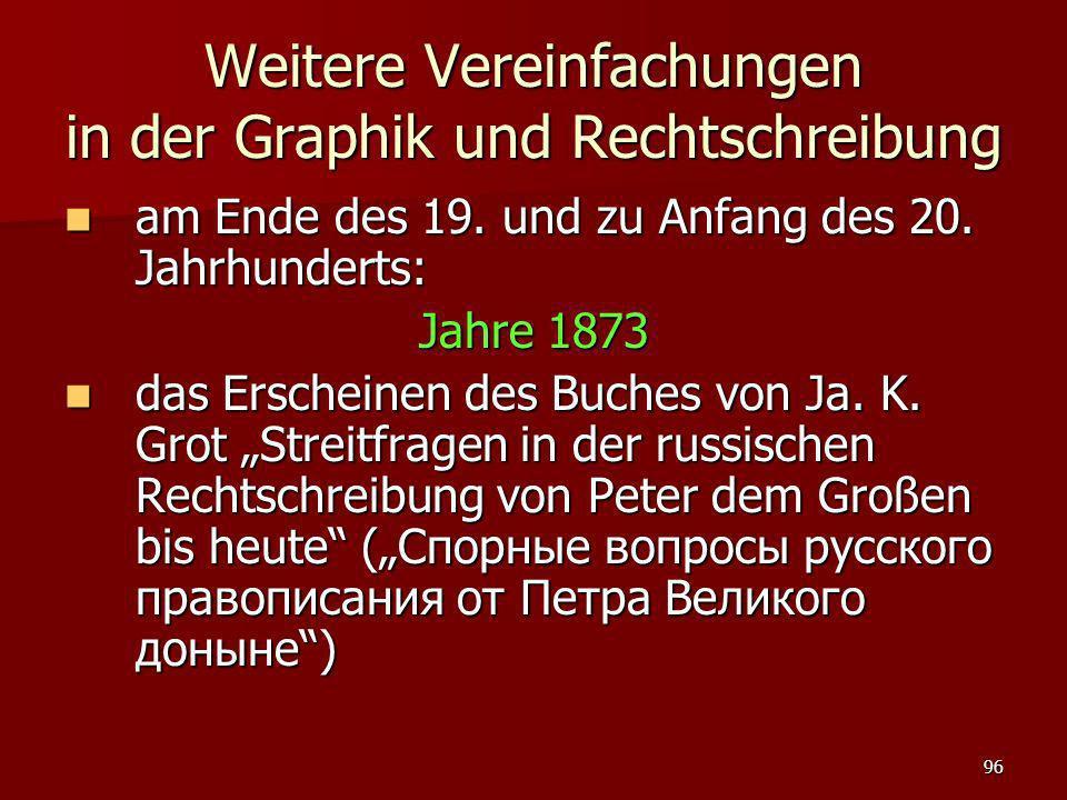 96 Weitere Vereinfachungen in der Graphik und Rechtschreibung am Ende des 19. und zu Anfang des 20. Jahrhunderts: am Ende des 19. und zu Anfang des 20