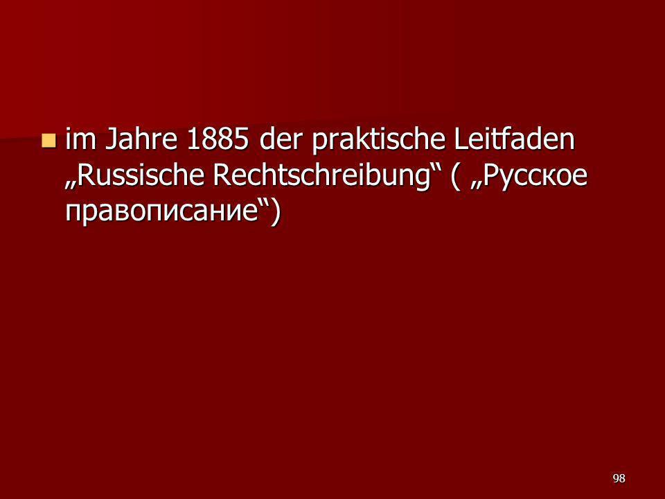 98 im Jahre 1885 der praktische Leitfaden Russische Rechtschreibung ( Русское правописание) im Jahre 1885 der praktische Leitfaden Russische Rechtschr