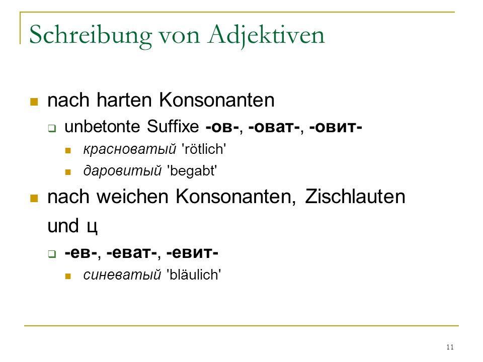 11 Schreibung von Adjektiven nach harten Konsonanten unbetonte Suffixe -ов-, -оват-, -овит- красноватый rötlich даровитый begabt nach weichen Konsonanten, Zischlauten und ц -ев-, -еват-, -евит- синеватый bläulich