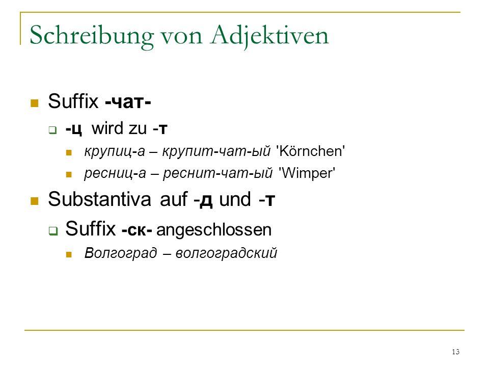 13 Schreibung von Adjektiven Suffix -чат- -ц wird zu -т крупиц-а – крупит-чат-ый Körnchen ресниц-а – реснит-чат-ый Wimper Substantiva auf -д und -т Suffix -ск- angeschlossen Волгоград – волгоградский