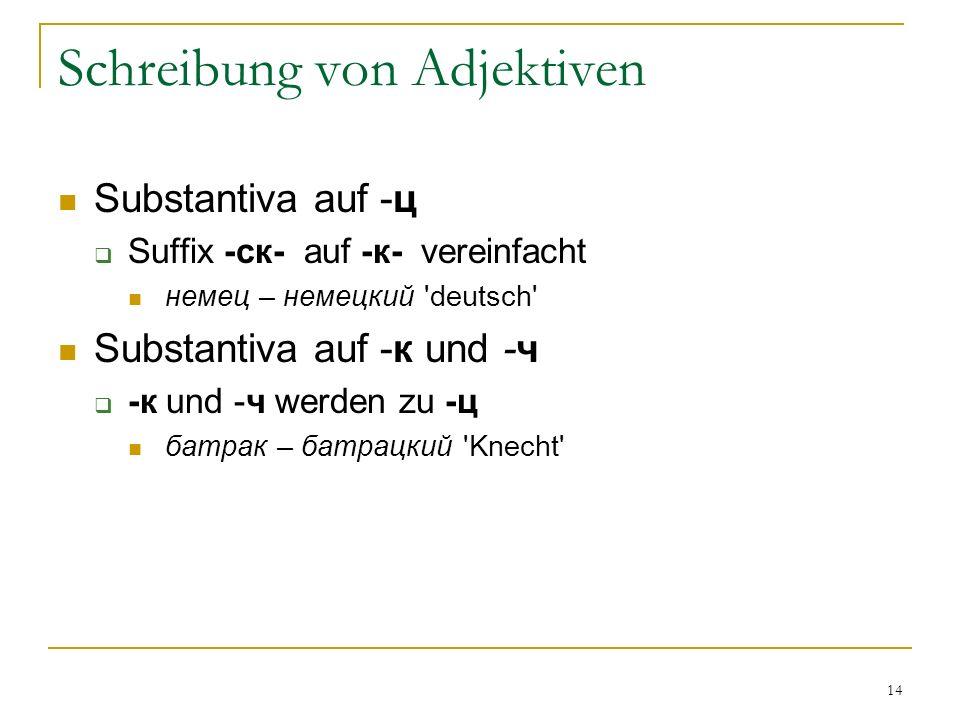 14 Schreibung von Adjektiven Substantiva auf -ц Suffix -ск- auf -к- vereinfacht немец – немецкий deutsch Substantiva auf -к und -ч -к und -ч werden zu -ц батрак – батрацкий Knecht