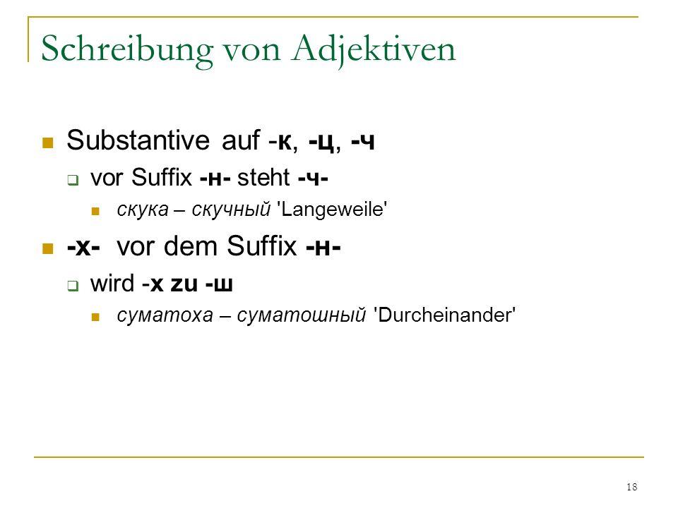 18 Schreibung von Adjektiven Substantive auf -к, -ц, -ч vor Suffix -н- steht -ч- скука – скучный Langeweile -х- vor dem Suffix -н- wird -х zu -ш суматоха – суматошный Durcheinander