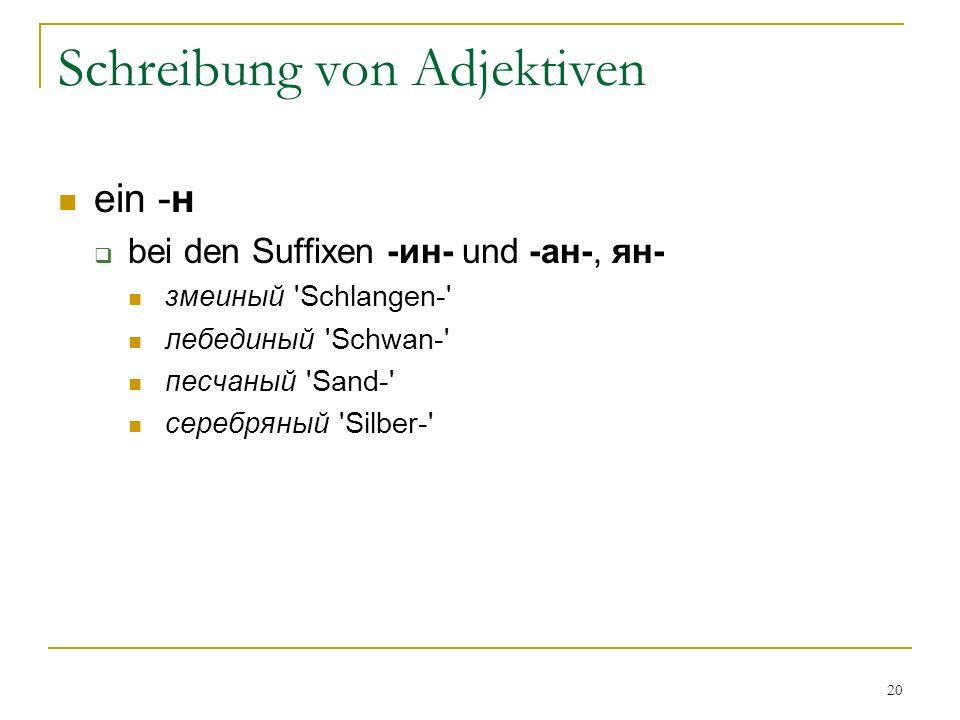 20 Schreibung von Adjektiven ein -н bei den Suffixen -ин- und -ан-, ян- змеиный Schlangen- лебединый Schwan- песчаный Sand- серебряный Silber-