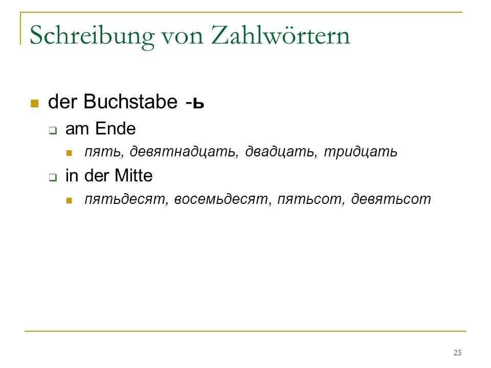 25 Schreibung von Zahlwörtern der Buchstabe -ь am Ende пять, девятнадцать, двадцать, тридцать in der Mitte пятьдесят, восемьдесят, пятьсот, девятьсот