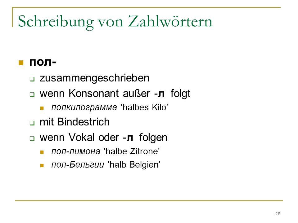 28 Schreibung von Zahlwörtern пол- zusammengeschrieben wenn Konsonant außer -л folgt полкилограмма halbes Kilo mit Bindestrich wenn Vokal oder -л folgen пол-лимона halbe Zitrone пол-Бельгии halb Belgien
