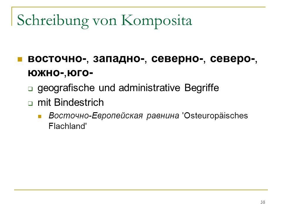 38 Schreibung von Komposita восточно-, западно-, северно-, северо-, южно-,юго- geografische und administrative Begriffe mit Bindestrich Восточно-Европейская равнина Osteuropäisches Flachland