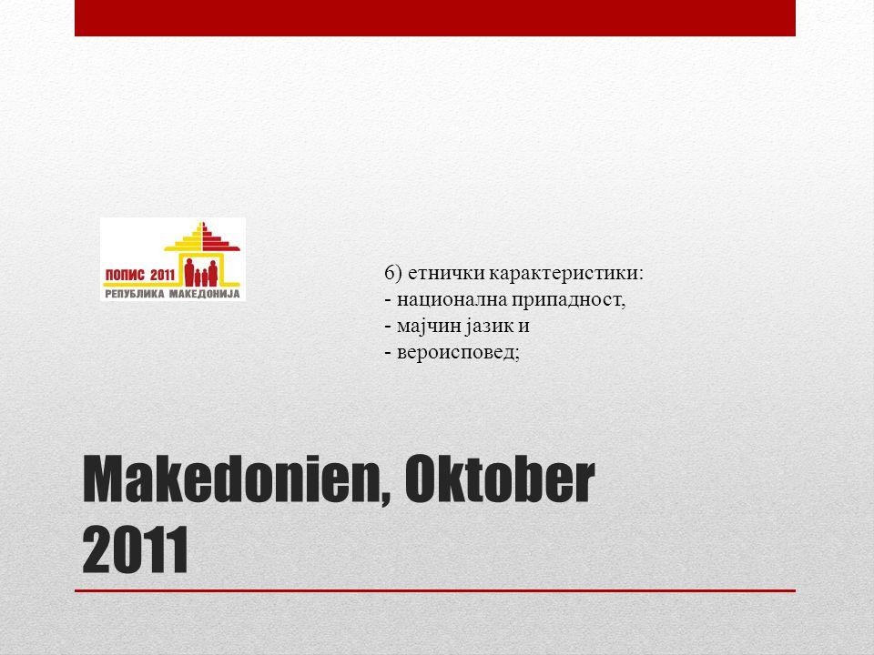 Makedonien, Oktober 2011 6) етнички карактеристики: - национална припадност, - мајчин јазик и - вероисповед;