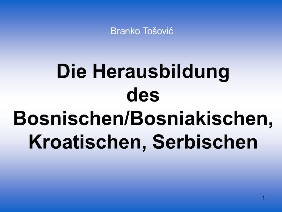 1 Die Herausbildung des Bosnischen/Bosniakischen, Kroatischen, Serbischen Branko Tošović