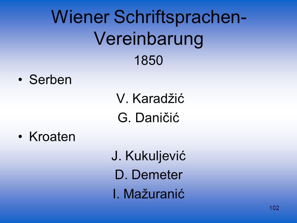 102 Wiener Schriftsprachen- Vereinbarung 1850 Serben V. Karadžić G. Daničić Kroaten J. Kukuljević D. Demeter I. Mažuranić