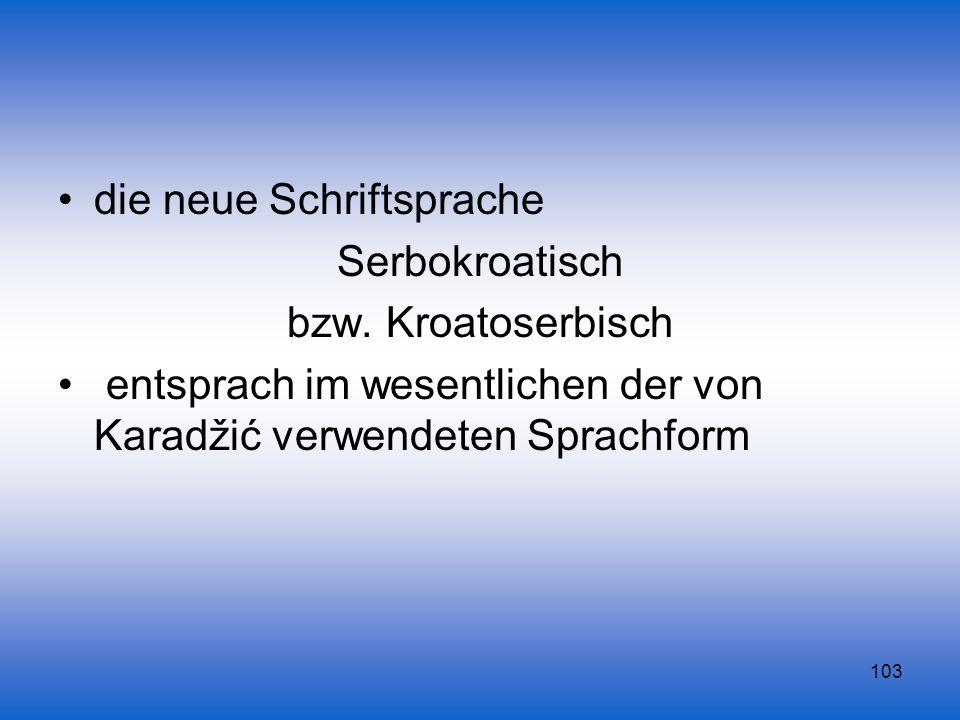 103 die neue Schriftsprache Serbokroatisch bzw. Kroatoserbisch entsprach im wesentlichen der von Karadžić verwendeten Sprachform