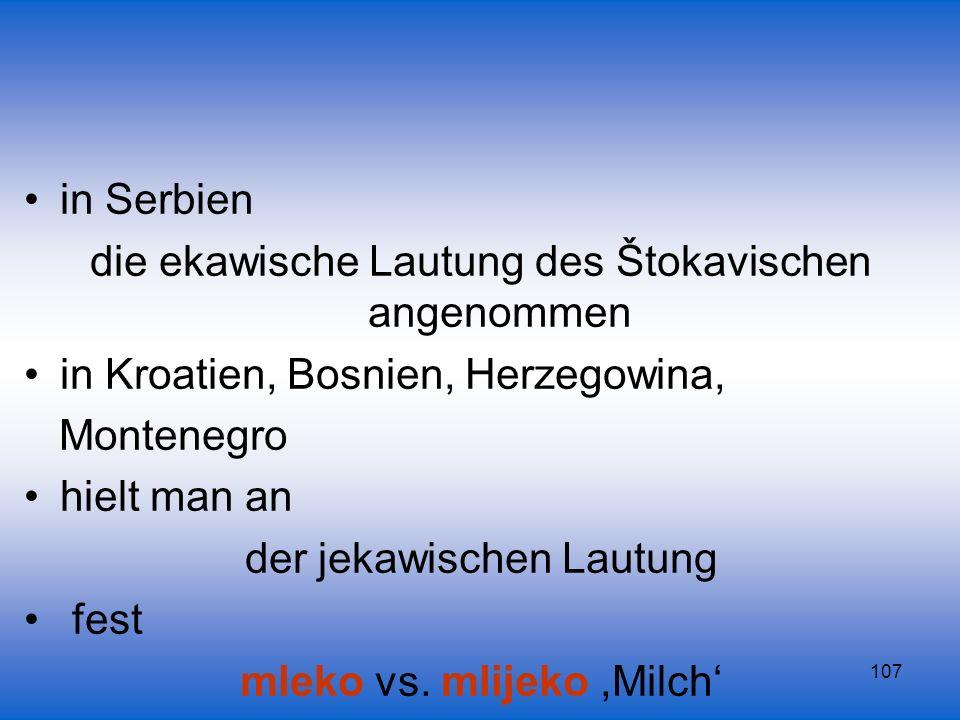 107 in Serbien die ekawische Lautung des Štokavischen angenommen in Kroatien, Bosnien, Herzegowina, Montenegro hielt man an der jekawischen Lautung fe