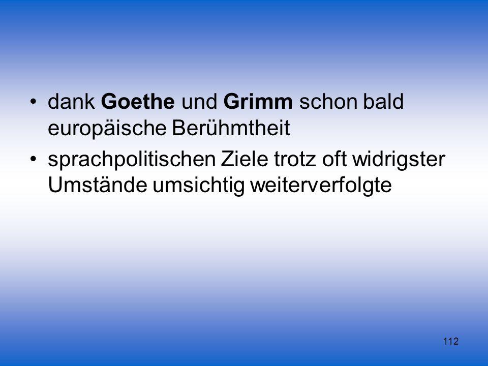 112 dank Goethe und Grimm schon bald europäische Berühmtheit sprachpolitischen Ziele trotz oft widrigster Umstände umsichtig weiterverfolgte