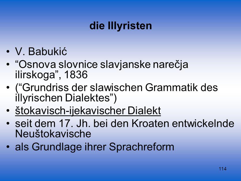 114 die Illyristen V. Babukić Osnova slovnice slavjanske narečja ilirskoga, 1836 (Grundriss der slawischen Grammatik des illyrischen Dialektes) štokav