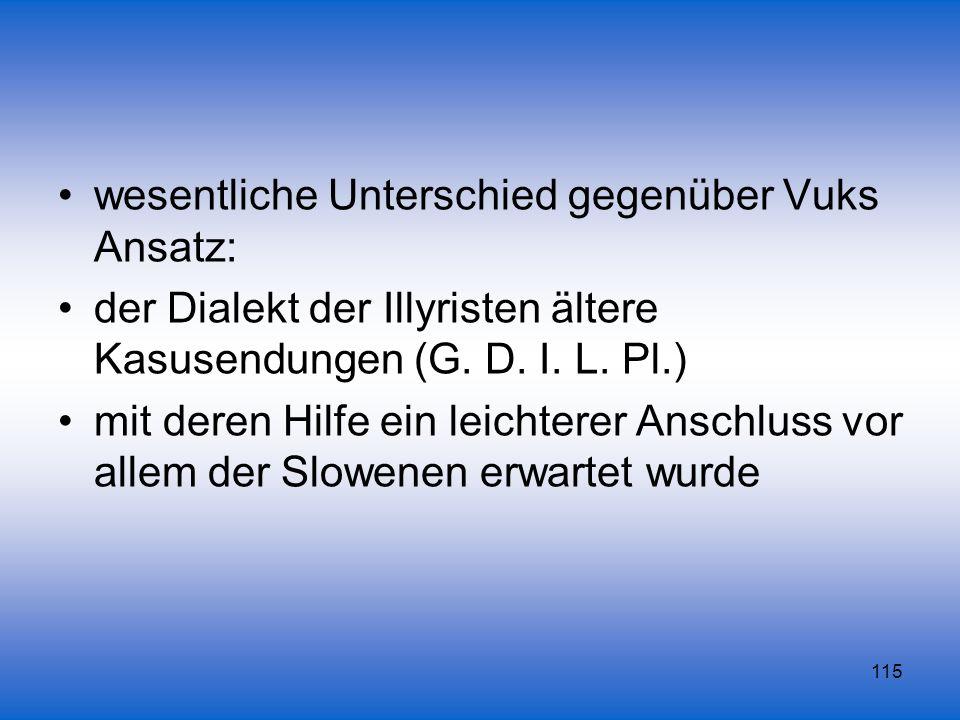 115 wesentliche Unterschied gegenüber Vuks Ansatz: der Dialekt der Illyristen ältere Kasusendungen (G. D. I. L. Pl.) mit deren Hilfe ein leichterer An