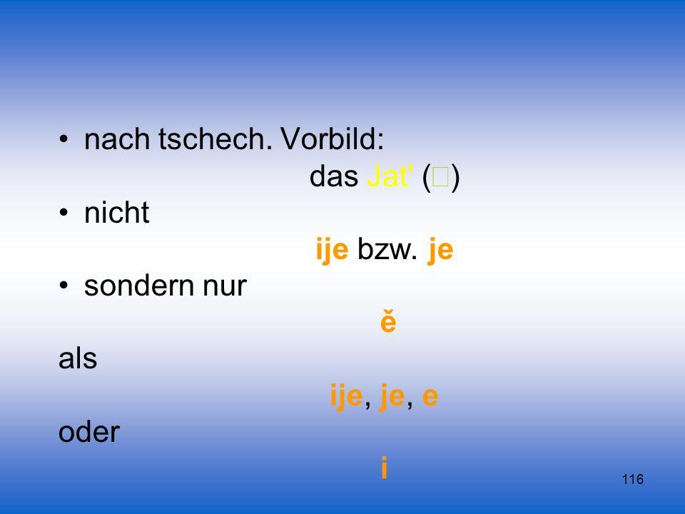 116 nach tschech. Vorbild: das Jat' ( ) nicht ije bzw. je sondern nur ě als ije, je, e oder i