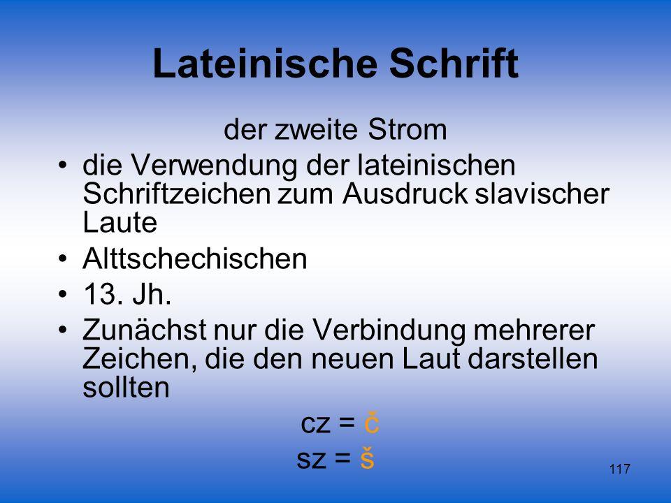 117 Lateinische Schrift der zweite Strom die Verwendung der lateinischen Schriftzeichen zum Ausdruck slavischer Laute Alttschechischen 13. Jh. Zunächs