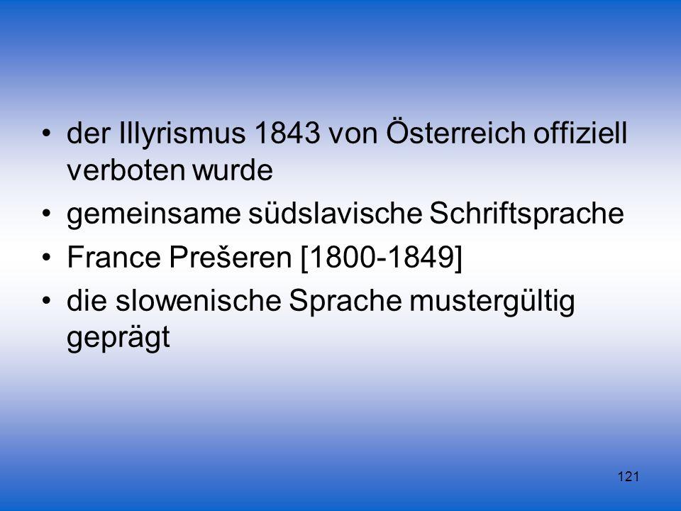 121 der Illyrismus 1843 von Österreich offiziell verboten wurde gemeinsame südslavische Schriftsprache France Prešeren [1800-1849] die slowenische Spr