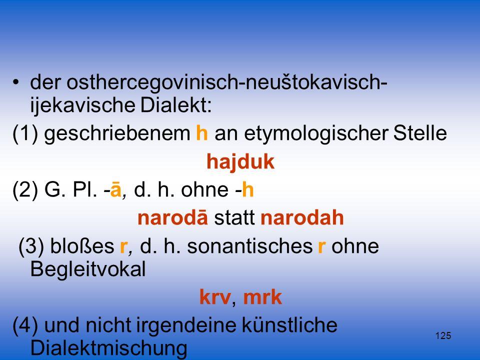 125 der osthercegovinisch-neuštokavisch- ijekavische Dialekt: (1) geschriebenem h an etymologischer Stelle hajduk (2) G. Pl. -ā, d. h. ohne -h narodā