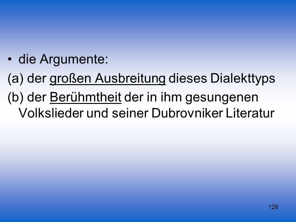 126 die Argumente: (a) der großen Ausbreitung dieses Dialekttyps (b) der Berühmtheit der in ihm gesungenen Volkslieder und seiner Dubrovniker Literatu
