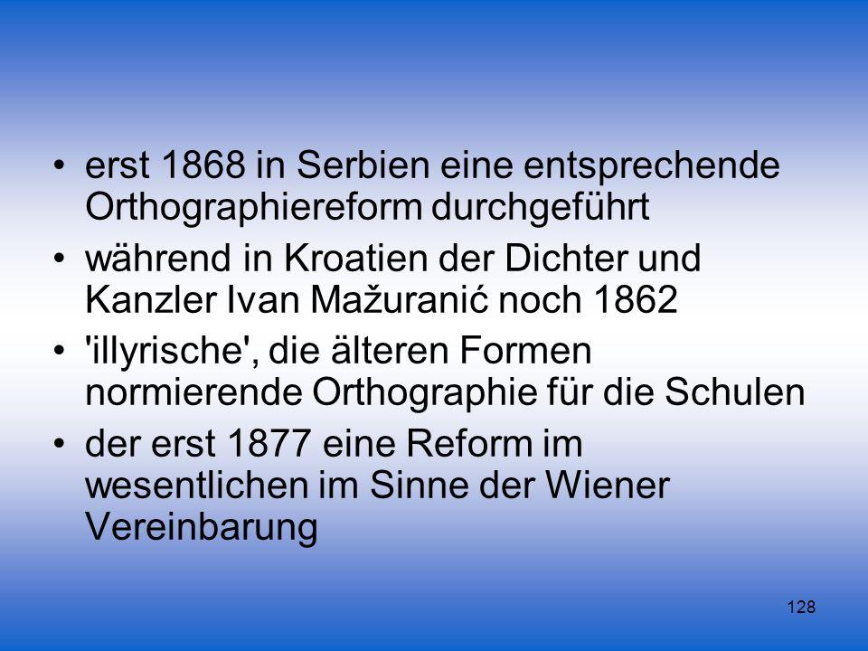 128 erst 1868 in Serbien eine entsprechende Orthographiereform durchgeführt während in Kroatien der Dichter und Kanzler Ivan Mažuranić noch 1862 'illy