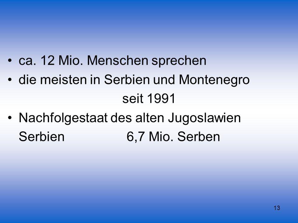 13 ca. 12 Mio. Menschen sprechen die meisten in Serbien und Montenegro seit 1991 Nachfolgestaat des alten Jugoslawien Serbien 6,7 Mio. Serben