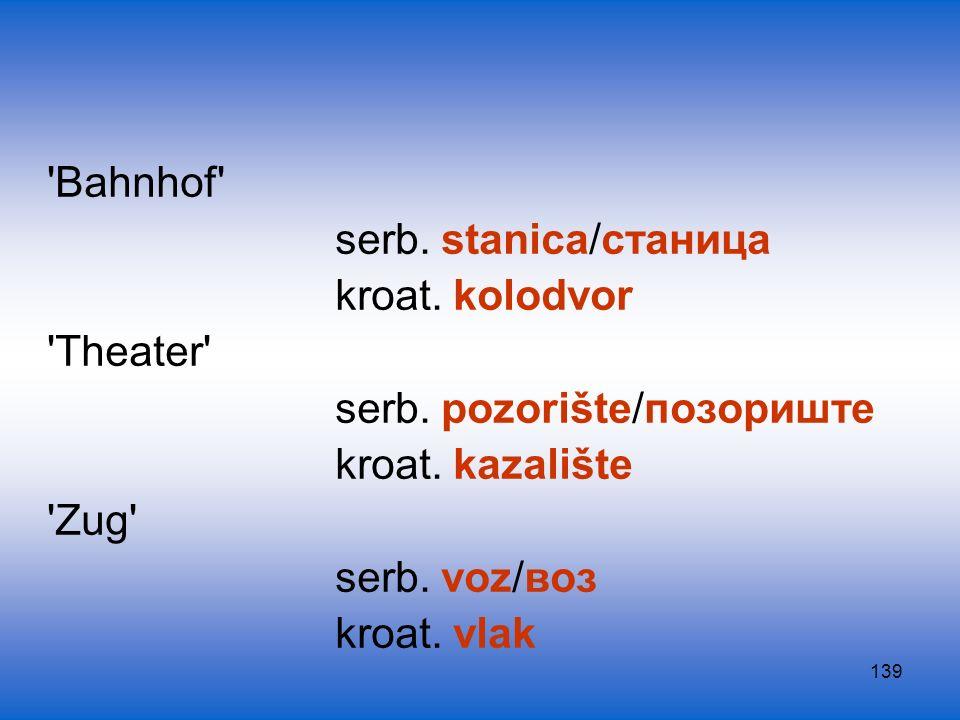 139 'Bahnhof' serb. stanica/станица kroat. kolodvor 'Theater' serb. pozorište/позориште kroat. kazalište 'Zug' serb. voz/воз kroat. vlak
