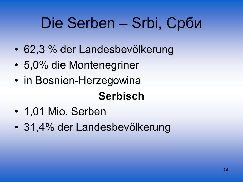 14 Die Serben – Srbi, Срби 62,3 % der Landesbevölkerung 5,0% die Montenegriner in Bosnien-Herzegowina Serbisch 1,01 Mio. Serben 31,4% der Landesbevölk