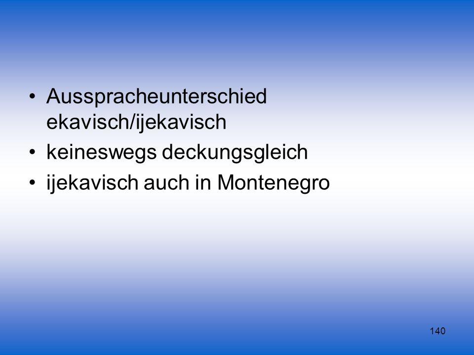 140 Ausspracheunterschied ekavisch/ijekavisch keineswegs deckungsgleich ijekavisch auch in Montenegro