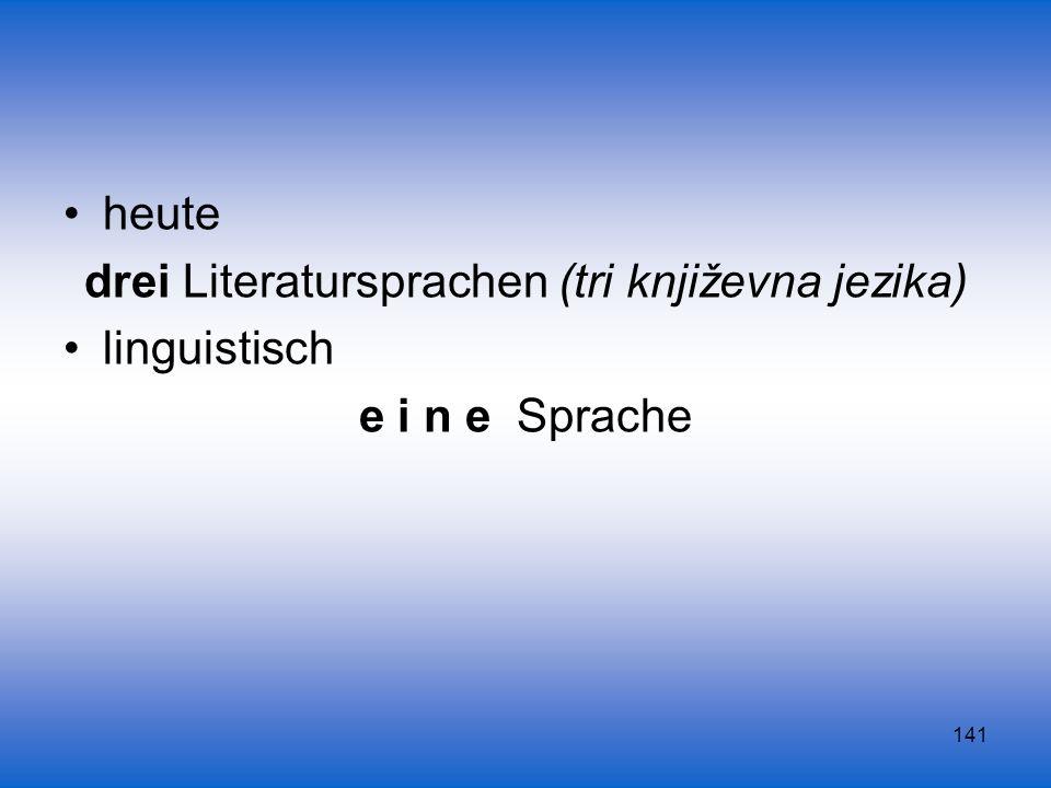 141 heute drei Literatursprachen (tri književna jezika) linguistisch e i n e Sprache