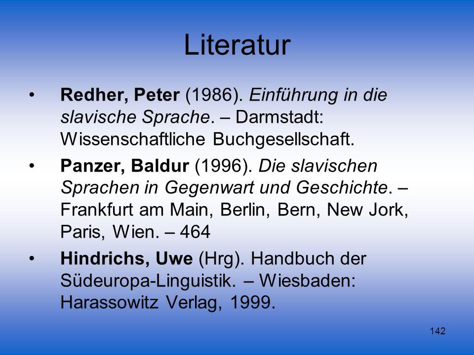 142 Literatur Redher, Peter (1986). Einführung in die slavische Sprache. – Darmstadt: Wissenschaftliche Buchgesellschaft. Panzer, Baldur (1996). Die s