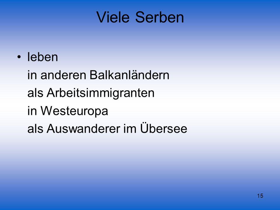 15 Viele Serben leben in anderen Balkanländern als Arbeitsimmigranten in Westeuropa als Auswanderer im Übersee